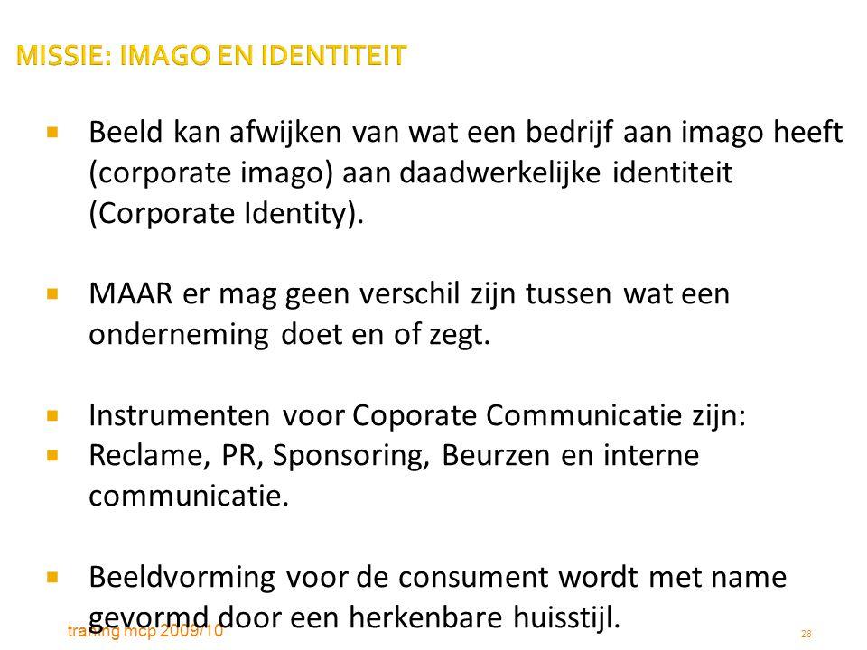 traning mcp 2009/10 28 MISSIE: IMAGO EN IDENTITEIT  Beeld kan afwijken van wat een bedrijf aan imago heeft (corporate imago) aan daadwerkelijke ident