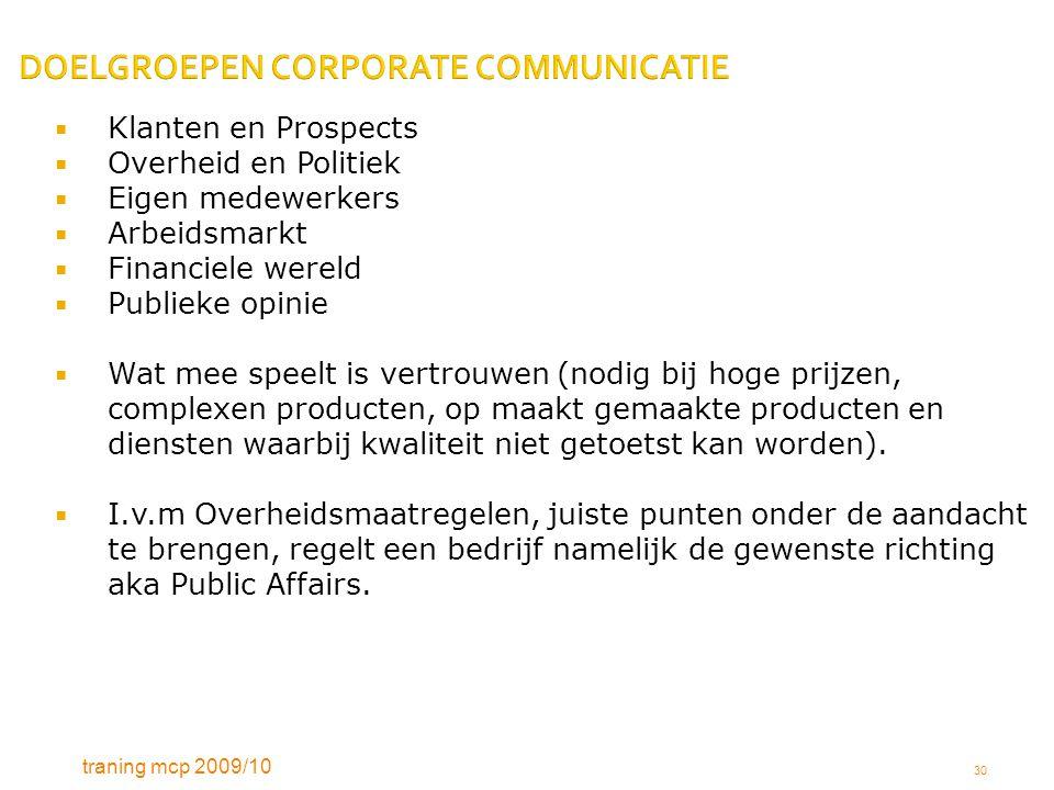 traning mcp 2009/10 30 DOELGROEPEN CORPORATE COMMUNICATIE  Klanten en Prospects  Overheid en Politiek  Eigen medewerkers  Arbeidsmarkt  Financiel