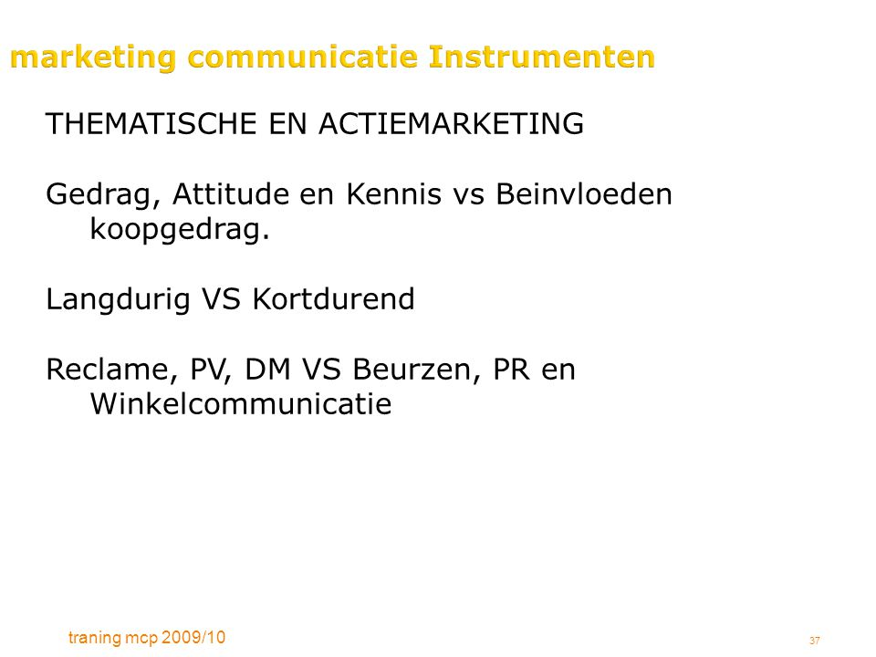 traning mcp 2009/10 37 marketing communicatie Instrumenten THEMATISCHE EN ACTIEMARKETING Gedrag, Attitude en Kennis vs Beinvloeden koopgedrag.