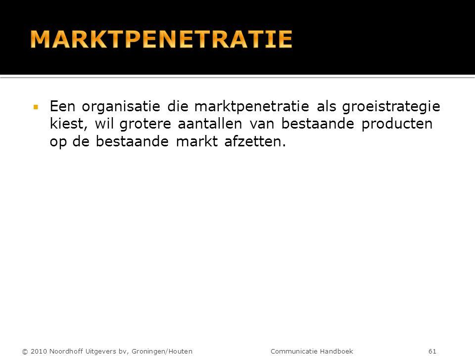  Een organisatie die marktpenetratie als groeistrategie kiest, wil grotere aantallen van bestaande producten op de bestaande markt afzetten. © 2010 N