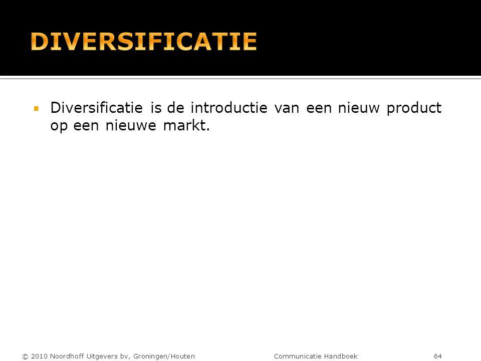  Diversificatie is de introductie van een nieuw product op een nieuwe markt. © 2010 Noordhoff Uitgevers bv, Groningen/Houten Communicatie Handboek 64