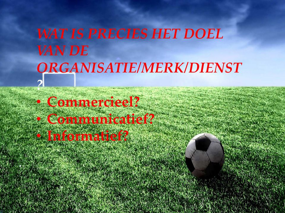 WAT IS PRECIES HET DOEL VAN DE ORGANISATIE/MERK/DIENST ? Commercieel? Communicatief? Informatief?