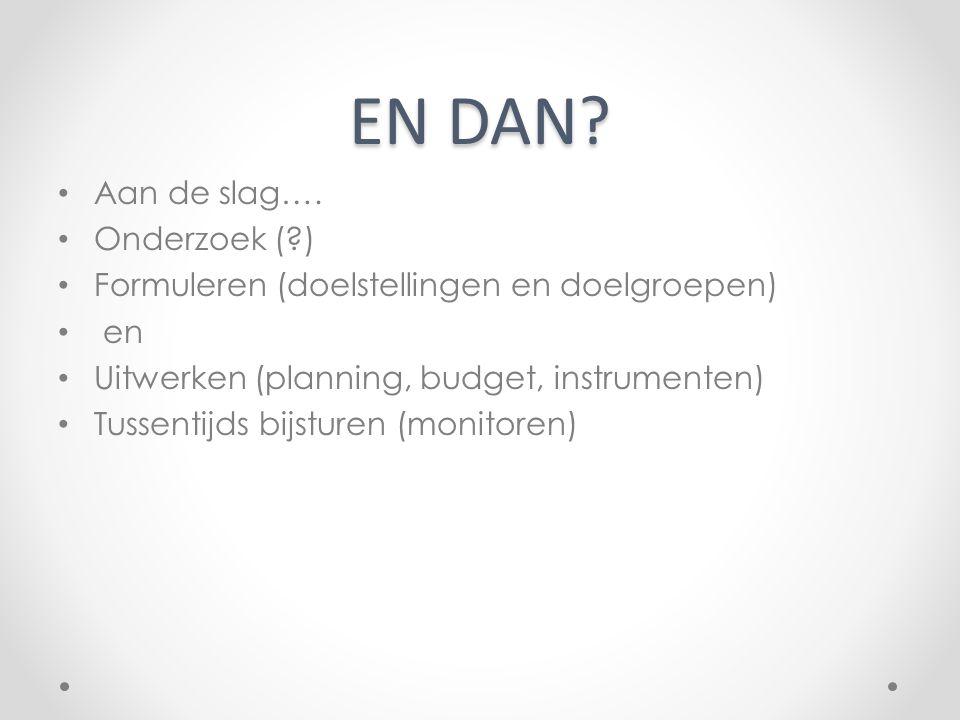 EN DAN? Aan de slag…. Onderzoek (?) Formuleren (doelstellingen en doelgroepen) en Uitwerken (planning, budget, instrumenten) Tussentijds bijsturen (mo
