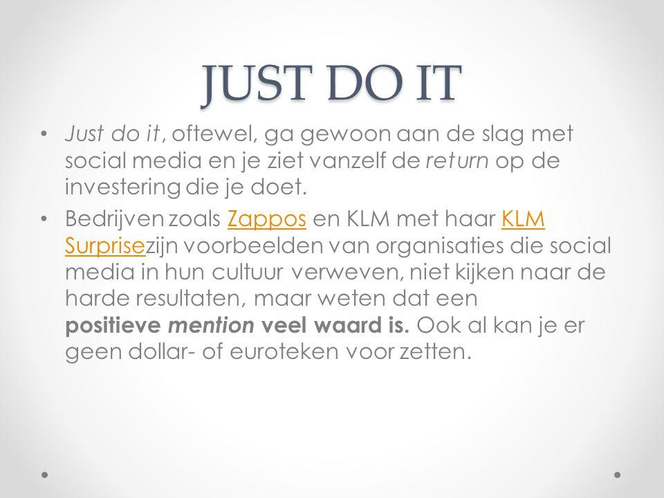 JUST DO IT Just do it, oftewel, ga gewoon aan de slag met social media en je ziet vanzelf de return op de investering die je doet. Bedrijven zoals Zap