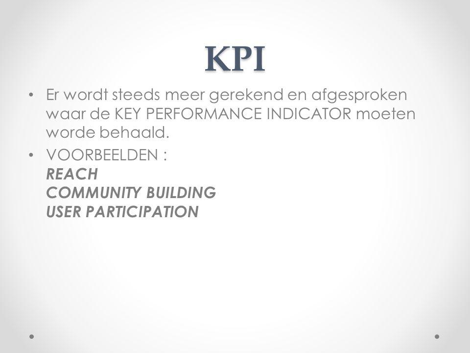 KPI Er wordt steeds meer gerekend en afgesproken waar de KEY PERFORMANCE INDICATOR moeten worde behaald. VOORBEELDEN : REACH COMMUNITY BUILDING USER P