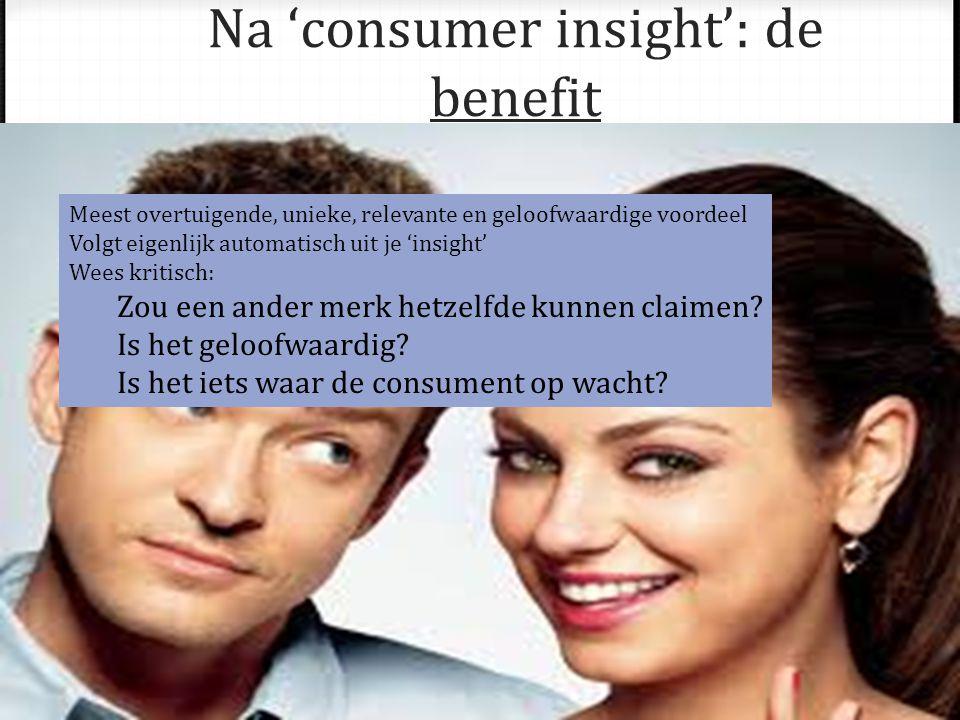 Na 'consumer insight': de benefit Meest overtuigende, unieke, relevante en geloofwaardige voordeel Volgt eigenlijk automatisch uit je 'insight' Wees kritisch: Zou een ander merk hetzelfde kunnen claimen.