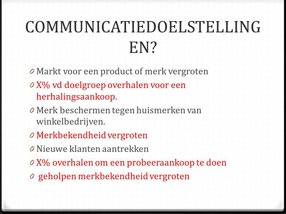 COMMUNICATIEDOELSTELLING EN? 0 Markt voor een product of merk vergroten 0 X% vd doelgroep overhalen voor een herhalingsaankoop. 0 Merk beschermen tege