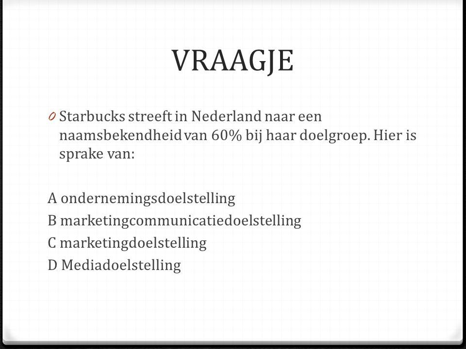 VRAAGJE 0 Starbucks streeft in Nederland naar een naamsbekendheid van 60% bij haar doelgroep. Hier is sprake van: A ondernemingsdoelstelling B marketi