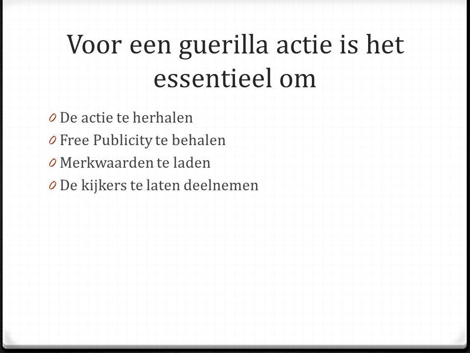 Voor een guerilla actie is het essentieel om 0 De actie te herhalen 0 Free Publicity te behalen 0 Merkwaarden te laden 0 De kijkers te laten deelnemen