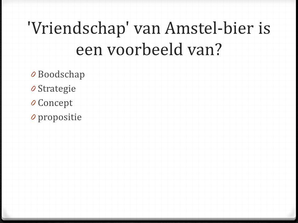 Vriendschap van Amstel-bier is een voorbeeld van? 0 Boodschap 0 Strategie 0 Concept 0 propositie