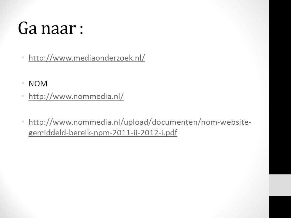 Ga naar : http://www.mediaonderzoek.nl/ NOM http://www.nommedia.nl/ http://www.nommedia.nl/upload/documenten/nom-website- gemiddeld-bereik-npm-2011-ii-2012-i.pdf http://www.nommedia.nl/upload/documenten/nom-website- gemiddeld-bereik-npm-2011-ii-2012-i.pdf