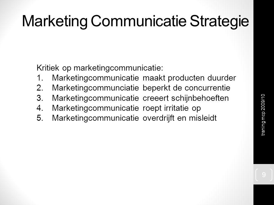 Marketing Communicatie Strategie Kritiek op marketingcommunicatie: 1.Marketingcommunicatie maakt producten duurder 2.Marketingcommunciatie beperkt de concurrentie 3.Marketingcommunicatie creeert schijnbehoeften 4.Marketingcommunicatie roept irritatie op 5.Marketingcommunicatie overdrijft en misleidt traning mcp 2009/10 9