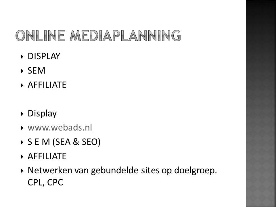  DISPLAY  SEM  AFFILIATE  Display  www.webads.nl www.webads.nl  S E M (SEA & SEO)  AFFILIATE  Netwerken van gebundelde sites op doelgroep. CPL