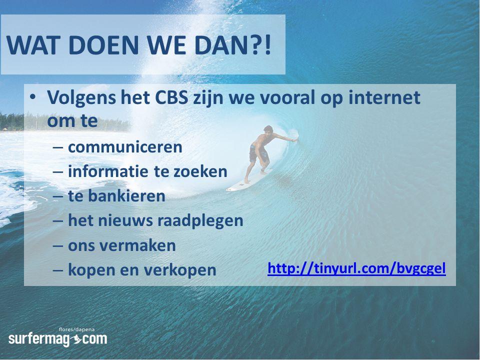 WAT DOEN WE DAN?! Volgens het CBS zijn we vooral op internet om te – communiceren – informatie te zoeken – te bankieren – het nieuws raadplegen – ons