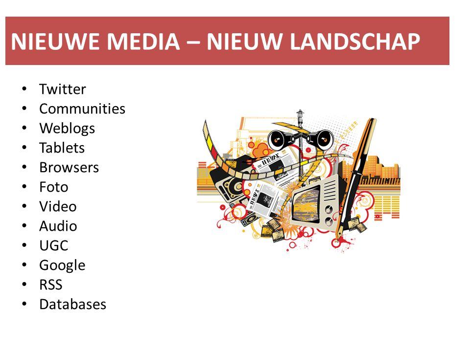 NIEUWE MEDIA – NIEUW LANDSCHAP Twitter Communities Weblogs Tablets Browsers Foto Video Audio UGC Google RSS Databases