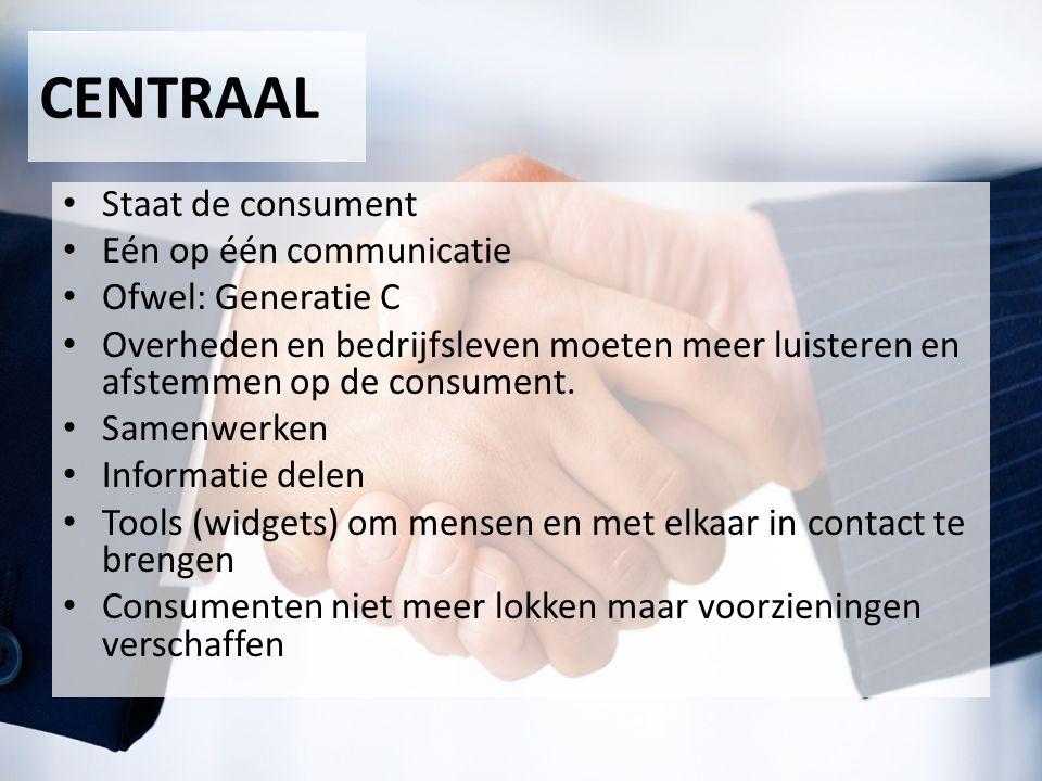 CENTRAAL Staat de consument Eén op één communicatie Ofwel: Generatie C Overheden en bedrijfsleven moeten meer luisteren en afstemmen op de consument.