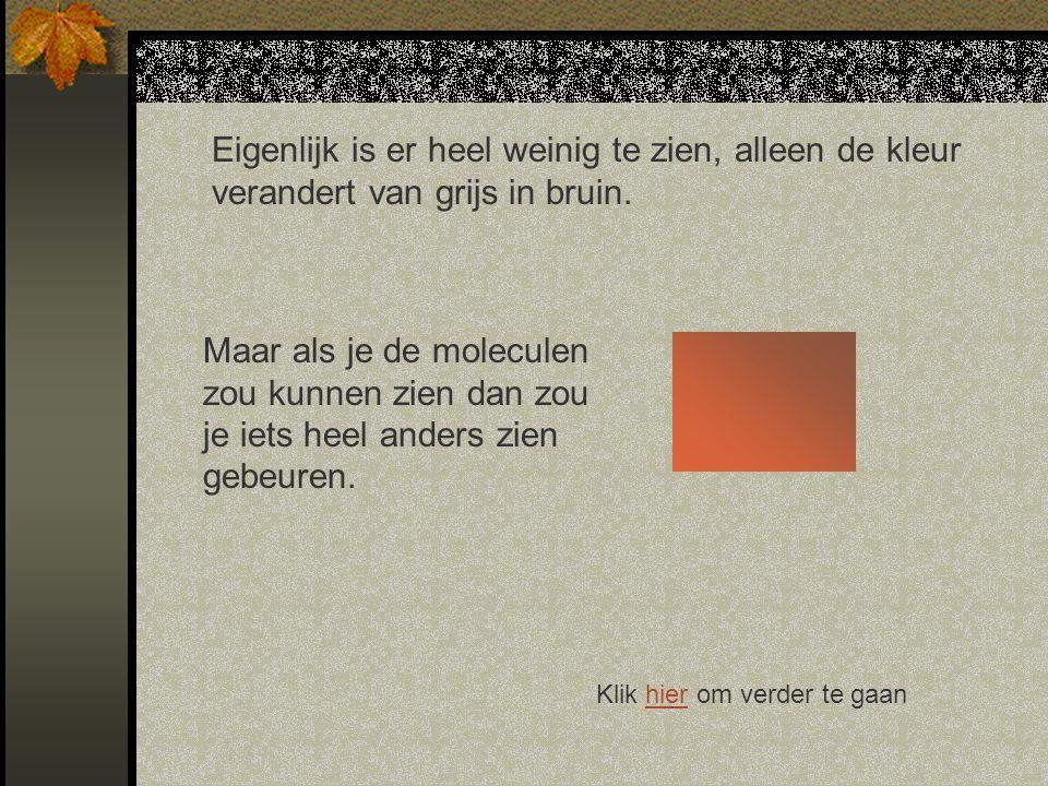 Eigenlijk is er heel weinig te zien, alleen de kleur verandert van grijs in bruin.