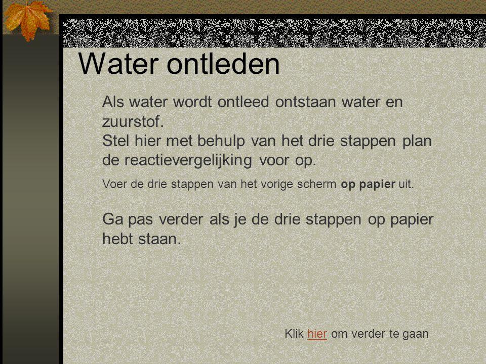 Klik hier om verder te gaanhier Water ontleden Als water wordt ontleed ontstaan water en zuurstof.