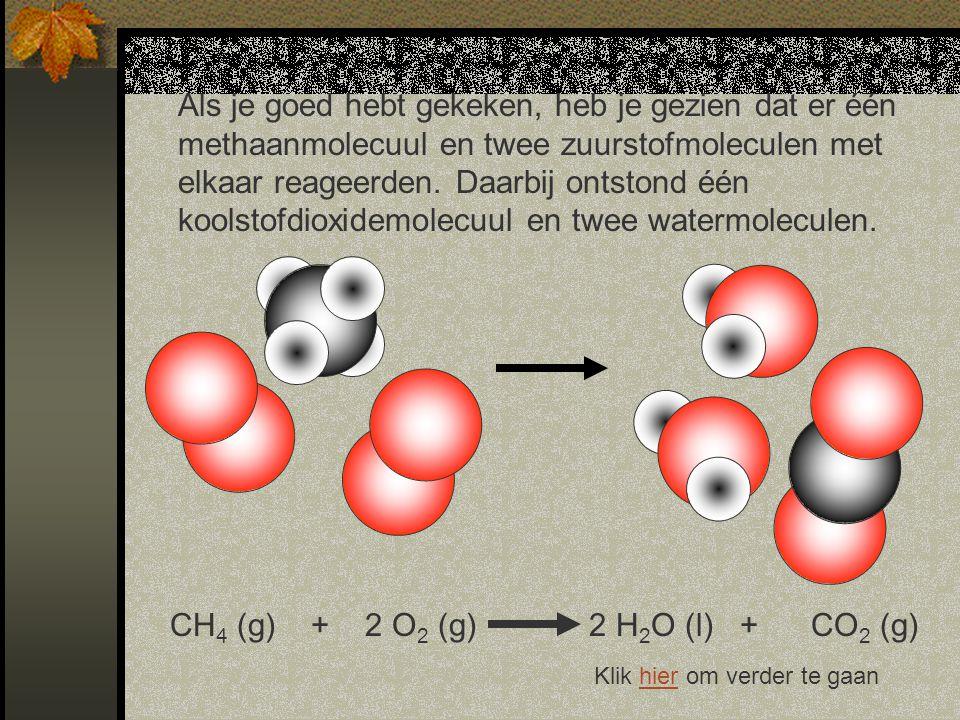 Als je goed hebt gekeken, heb je gezien dat er één methaanmolecuul en twee zuurstofmoleculen met elkaar reageerden.
