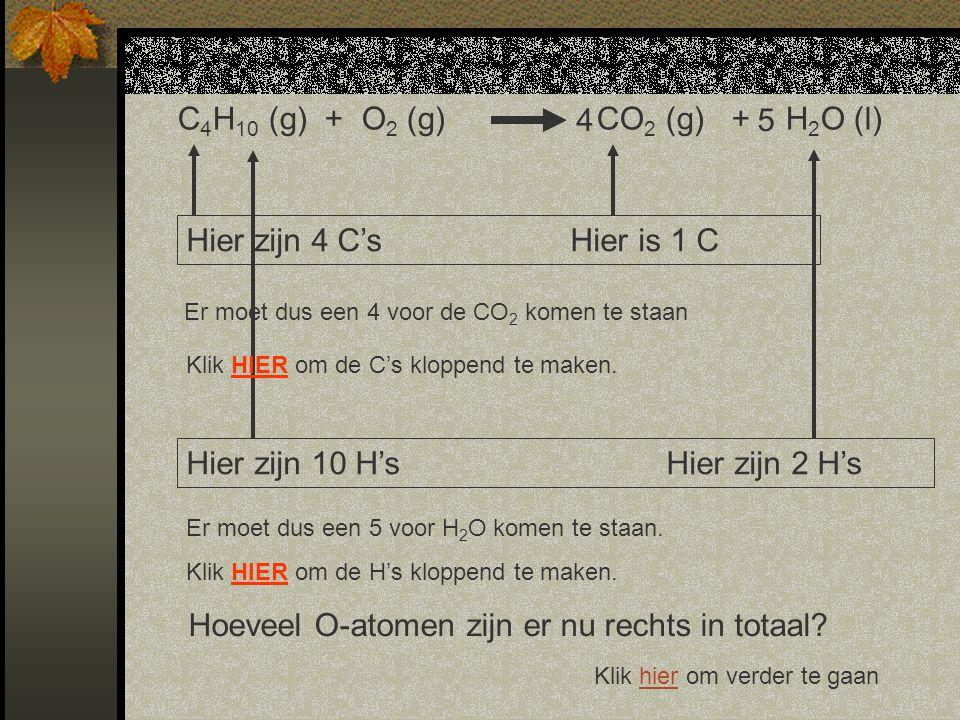 Hier zijn 10 H'sHier zijn 2 H's Klik hier om verder te gaanhier C 4 H 10 (g) + O 2 (g) CO 2 (g) + H 2 O (l) Hier zijn 4 C'sHier is 1 C Er moet dus een 4 voor de CO 2 komen te staan Klik HIER om de C's kloppend te maken.
