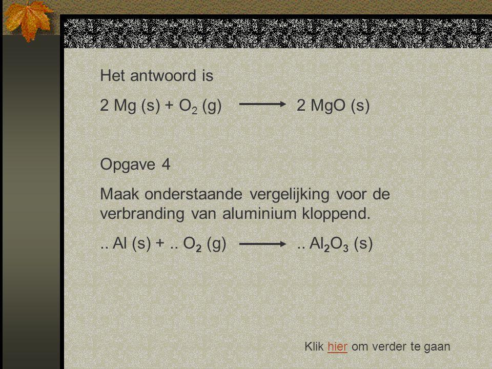 Het antwoord is 2 Mg (s) + O 2 (g)2 MgO (s) Opgave 4 Maak onderstaande vergelijking voor de verbranding van aluminium kloppend...
