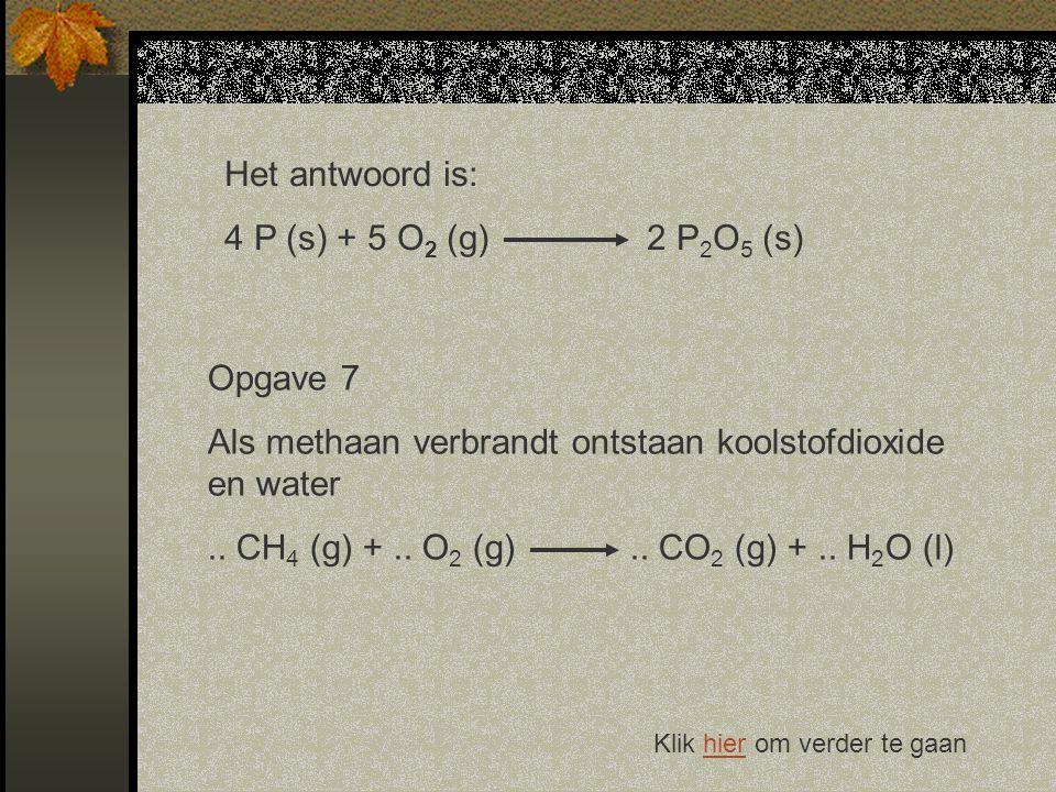 Het antwoord is: 4 P (s) + 5 O 2 (g) 2 P 2 O 5 (s) Klik hier om verder te gaanhier Opgave 7 Als methaan verbrandt ontstaan koolstofdioxide en water..