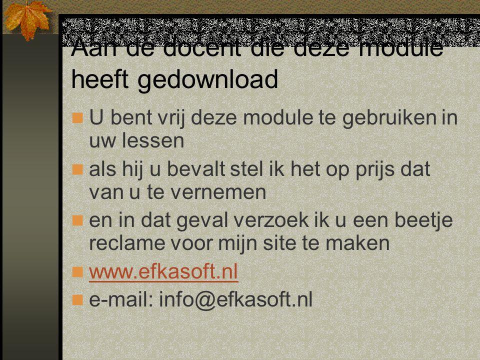 Aan de docent die deze module heeft gedownload U bent vrij deze module te gebruiken in uw lessen als hij u bevalt stel ik het op prijs dat van u te vernemen en in dat geval verzoek ik u een beetje reclame voor mijn site te maken www.efkasoft.nl e-mail: info@efkasoft.nl