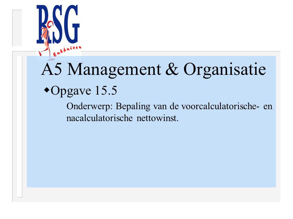 A5 Management & Organisatie  Opgave 15.5 Onderwerp: Bepaling van de voorcalculatorische- en nacalculatorische nettowinst.