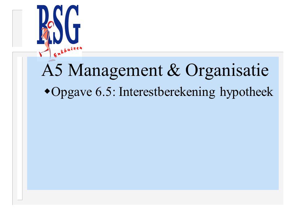 A5 Management & Organisatie  Opgave 6.5: Interestberekening hypotheek