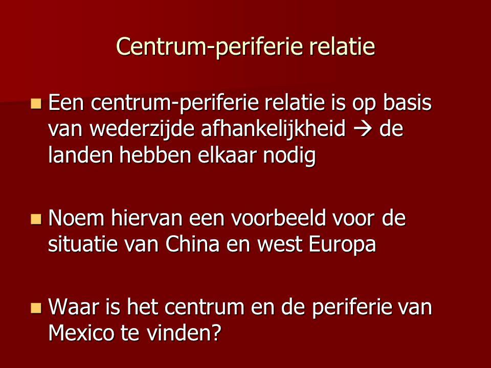 Centrum-periferie relatie Een centrum-periferie relatie is op basis van wederzijde afhankelijkheid  de landen hebben elkaar nodig Een centrum-perifer