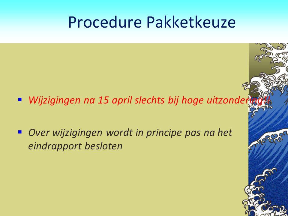 Procedure Pakketkeuze  Wijzigingen na 15 april slechts bij hoge uitzondering!!  Over wijzigingen wordt in principe pas na het eindrapport besloten