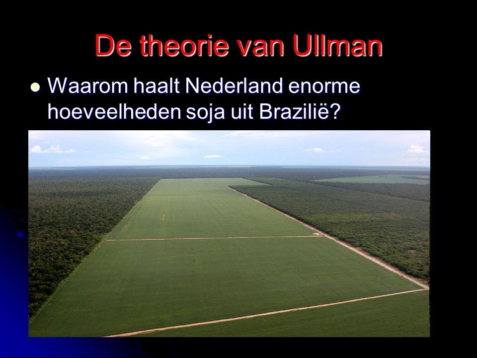 De theorie van Ullman Waarom haalt Nederland enorme hoeveelheden soja uit Brazilië? Waarom haalt Nederland enorme hoeveelheden soja uit Brazilië?