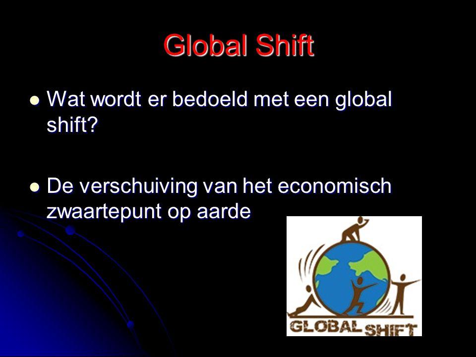 Global Shift Wat wordt er bedoeld met een global shift? Wat wordt er bedoeld met een global shift? De verschuiving van het economisch zwaartepunt op a