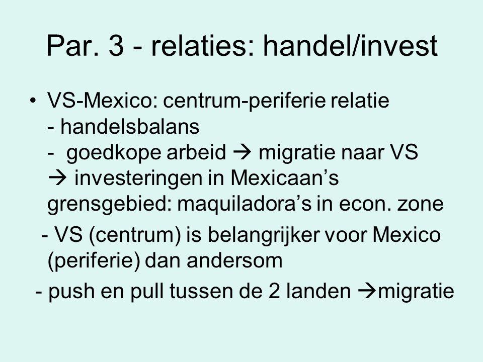 Par. 3 - relaties: handel/invest VS-Mexico: centrum-periferie relatie - handelsbalans - goedkope arbeid  migratie naar VS  investeringen in Mexicaan
