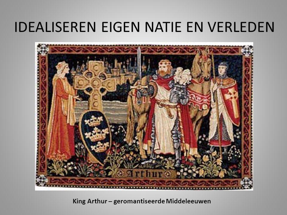 IDEALISEREN EIGEN NATIE EN VERLEDEN King Arthur – geromantiseerde Middeleeuwen