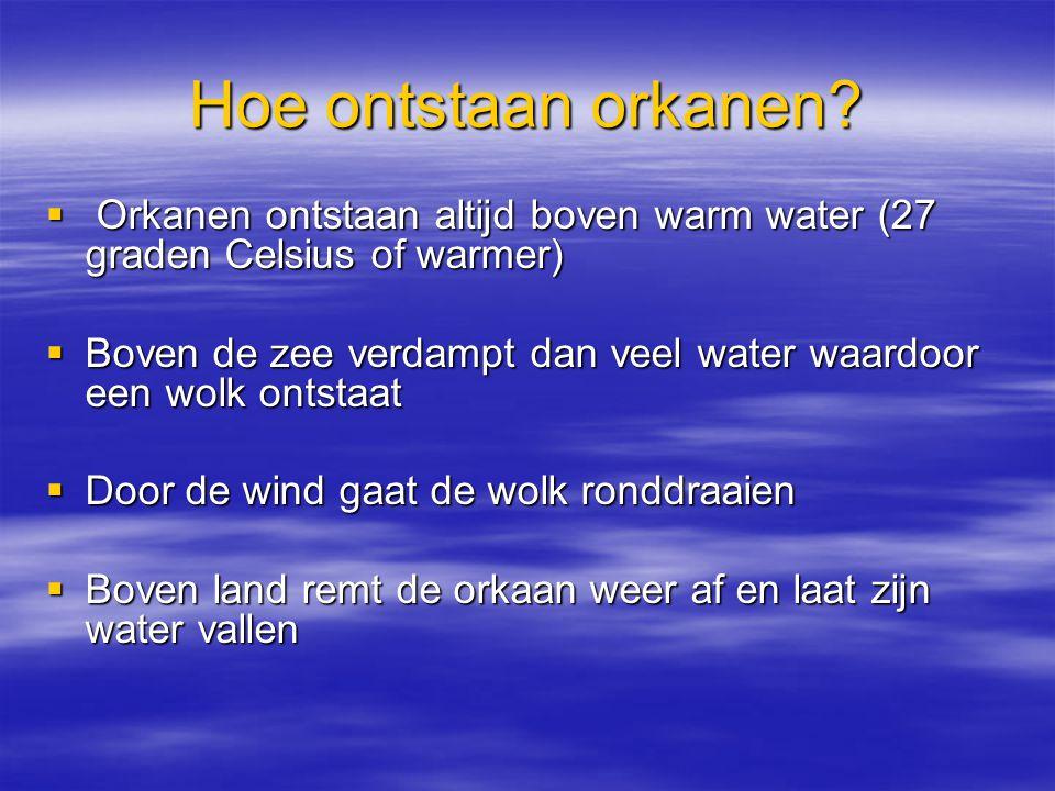 Hoe ontstaan orkanen?  Orkanen ontstaan altijd boven warm water (27 graden Celsius of warmer)  Boven de zee verdampt dan veel water waardoor een wol