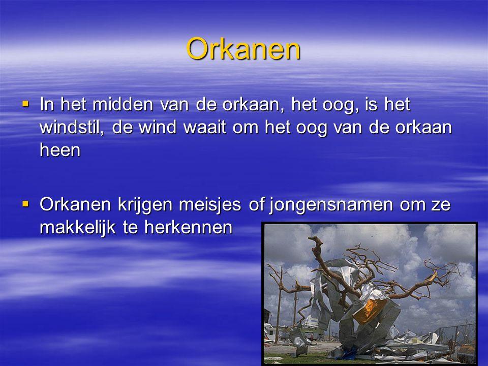 Orkanen  In het midden van de orkaan, het oog, is het windstil, de wind waait om het oog van de orkaan heen  Orkanen krijgen meisjes of jongensnamen