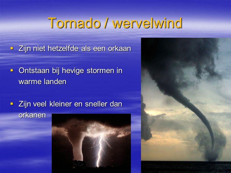 Tornado / wervelwind  Zijn niet hetzelfde als een orkaan  Ontstaan bij hevige stormen in warme landen  Zijn veel kleiner en sneller dan orkanen