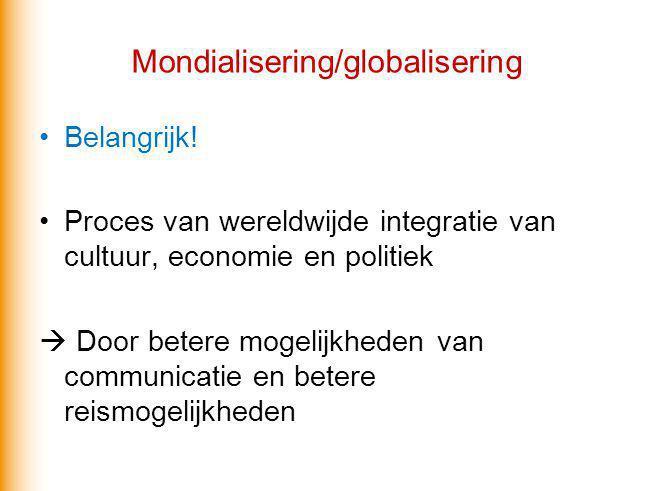 Mondialisering/globalisering Belangrijk! Proces van wereldwijde integratie van cultuur, economie en politiek  Door betere mogelijkheden van communica