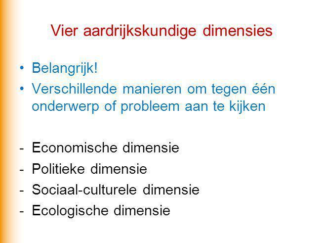 Vier aardrijkskundige dimensies Belangrijk! Verschillende manieren om tegen één onderwerp of probleem aan te kijken -Economische dimensie -Politieke d