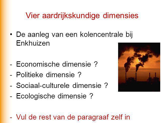 Vier aardrijkskundige dimensies De aanleg van een kolencentrale bij Enkhuizen -Economische dimensie ? -Politieke dimensie ? -Sociaal-culturele dimensi