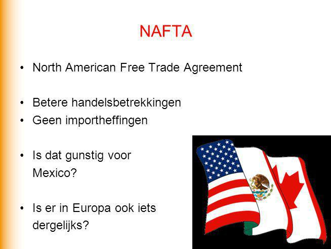 NAFTA North American Free Trade Agreement Betere handelsbetrekkingen Geen importheffingen Is dat gunstig voor Mexico? Is er in Europa ook iets dergeli