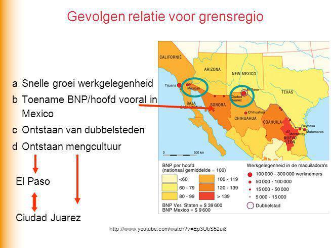 Gevolgen relatie voor grensregio a Snelle groei werkgelegenheid b Toename BNP/hoofd vooral in Mexico c Ontstaan van dubbelsteden d Ontstaan mengcultuu