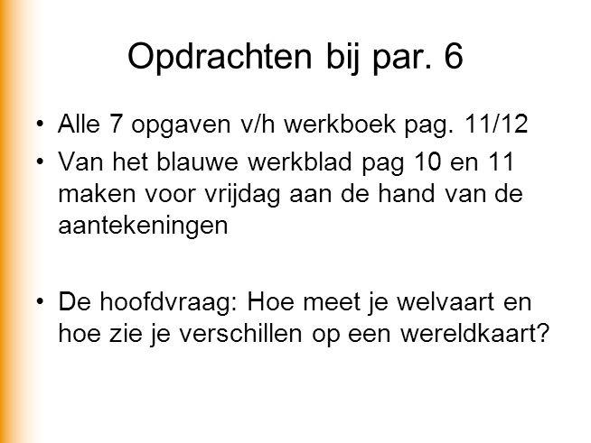 Opdrachten bij par. 6 Alle 7 opgaven v/h werkboek pag. 11/12 Van het blauwe werkblad pag 10 en 11 maken voor vrijdag aan de hand van de aantekeningen