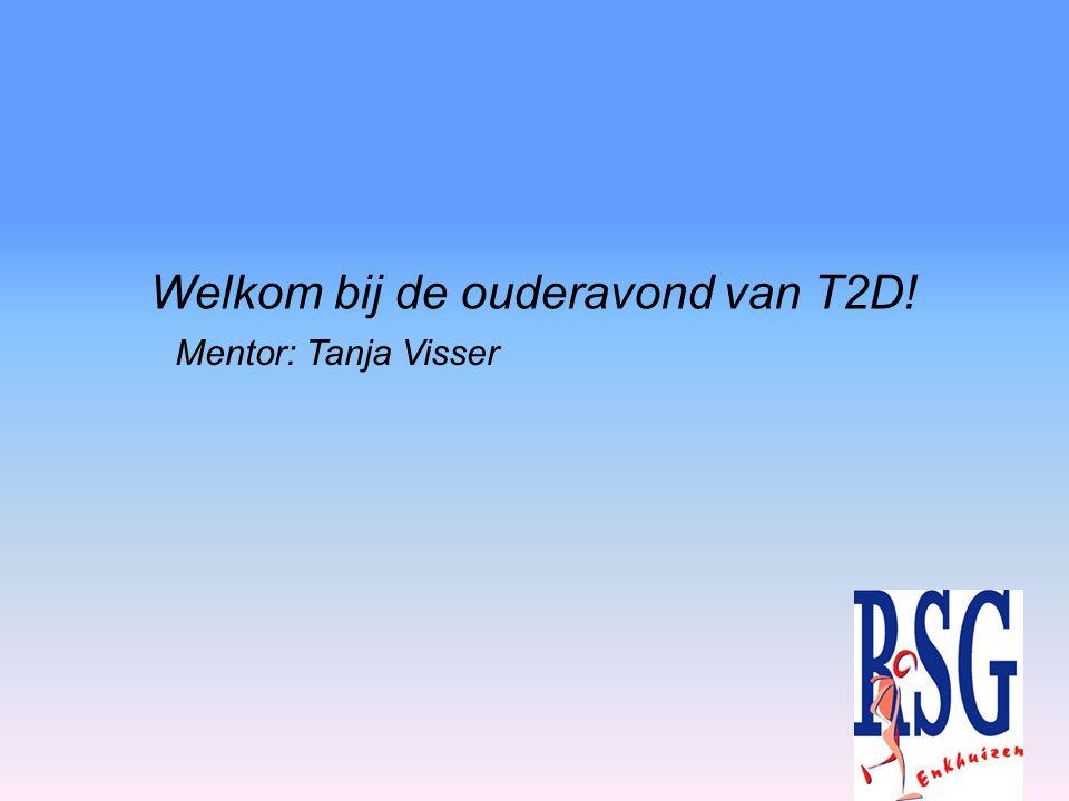 Welkom bij de ouderavond van T2D! Mentor: Tanja Visser