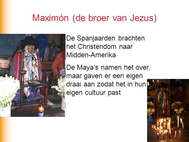 Maximón (de broer van Jezus) De Spanjaarden brachten het Christendom naar Midden-Amerika De Maya's namen het over, maar gaven er een eigen draai aan z