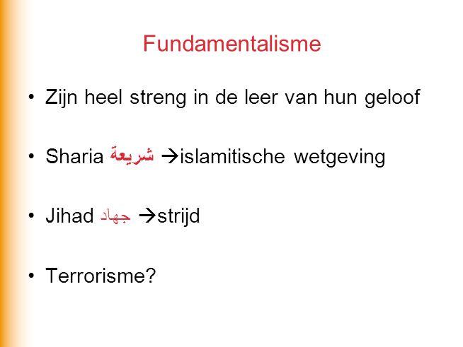 Fundamentalisme Zijn heel streng in de leer van hun geloof Sharia شريعة  islamitische wetgeving Jihad جهاد  strijd Terrorisme?