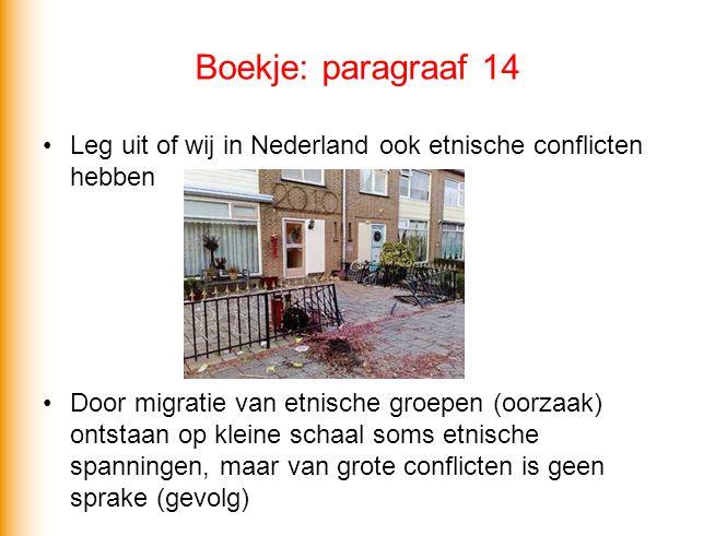 Boekje: paragraaf 14 Leg uit of wij in Nederland ook etnische conflicten hebben Door migratie van etnische groepen (oorzaak) ontstaan op kleine schaal