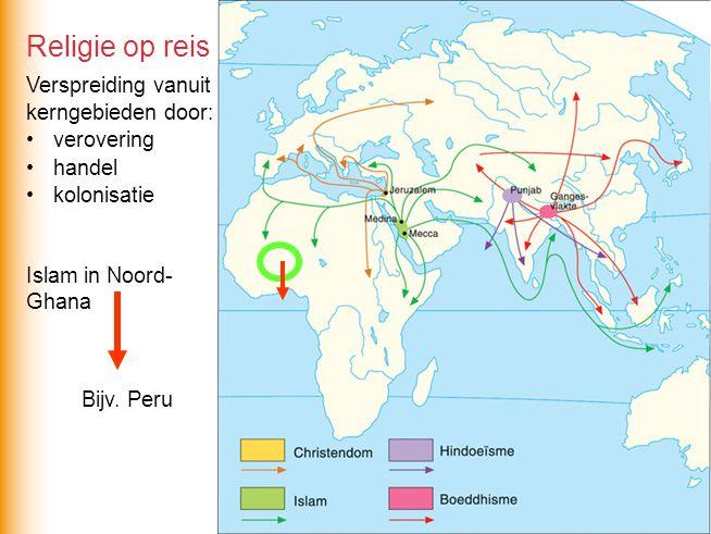 Religie op reis Verspreiding vanuit kerngebieden door: verovering handel kolonisatie Bijv. Peru Islam in Noord- Ghana