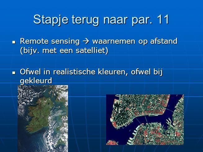 Stapje terug naar par. 11 Remote sensing  waarnemen op afstand (bijv. met een satelliet) Remote sensing  waarnemen op afstand (bijv. met een satelli